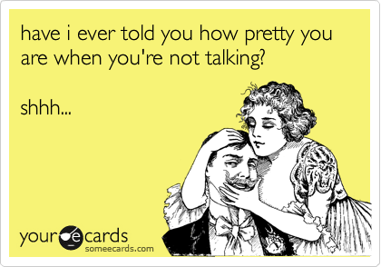 have i ever told you how pretty you are when you're not talking?   shhh...