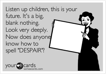 "Listen up children, this is your future. It's a big, blank nothing. Look very deeply.  Now does anyone know how to spell ""DESPAIR""?"