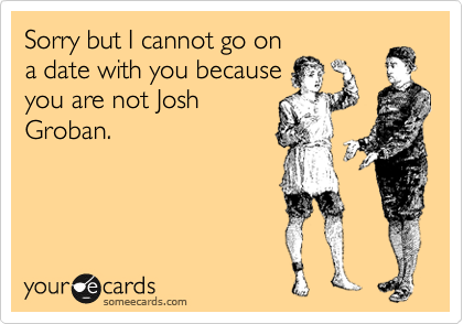 Sorry but I cannot go on a date with you because you are not Josh Groban.