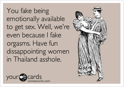 You fake being emotionally available to get sex. Well, we're even because I fake orgasms. Have fun dissappointing women in Thailand asshole.