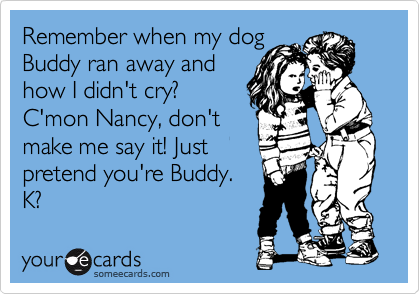 Remember when my dog Buddy ran away and how I didn't cry? C'mon Nancy, don't make me say it! Just pretend you're Buddy.  K?