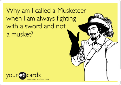 Why am I called a Musketeer when I am always fighting with a sword and not a musket?