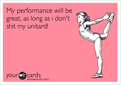 My performance will be great, as long as i don't shit my unitard!