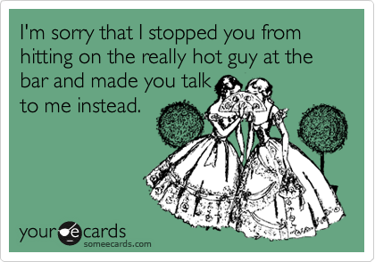 I'm sorry that I stopped you from hitting on the really hot guy at the bar and made you talk to me instead.