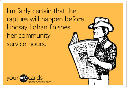 I'm fairly certain that the rapture will happen before Lindsay Lohan finishes her community service hours.