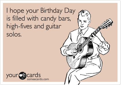 I hope your Birthday Day is filled with candy bars, high-fives and guitar solos.
