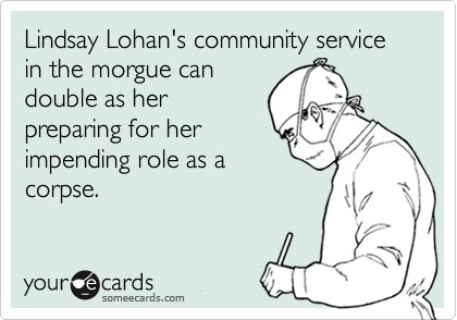 Lindsay Lohan's community service in the morgue can double as her preparing for her impending role as a corpse.