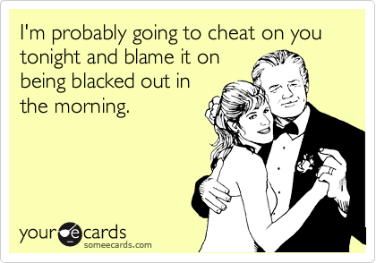 I'm probably going to cheat on you tonight and blame it on being blacked out in the morning.