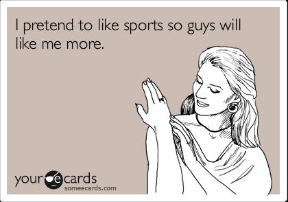 I pretend to like sports so guys will like me more.