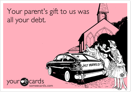 Your parent's gift to us was all your debt.