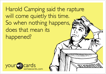 Harold Camping said the rapture will come quietly this time. So when nothing happens, does that mean its happened?