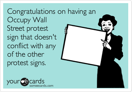 Congratulations on having an Occupy Wall Street protest sign that doesn't conflict with any of the other protest signs.