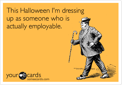 This Halloween I'm dressing up as someone who is  actually employable.