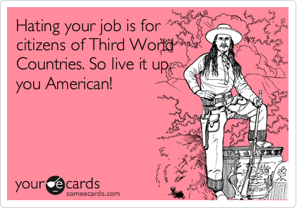 Hating your job is for citizens of Third World Countries. So live it up, you American!