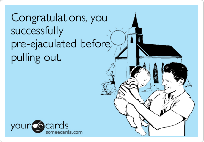 Congratulations, you successfully pre-ejaculated before pulling out.