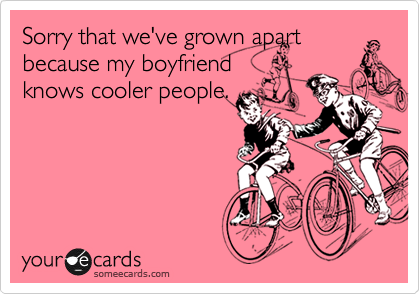Sorry that we've grown apart because my boyfriend knows cooler people.