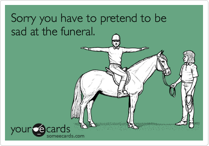 Sorry you have to pretend to be sad at the funeral.