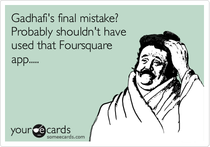 Gadhafi's final mistake? Probably shouldn't have used that Foursquare app.....