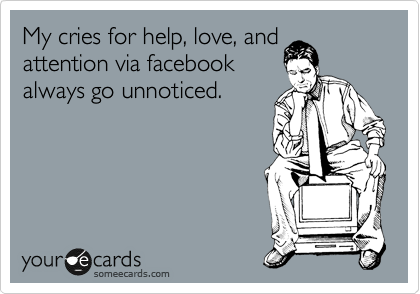 My cries for help, love, and attention via facebook always go unnoticed.