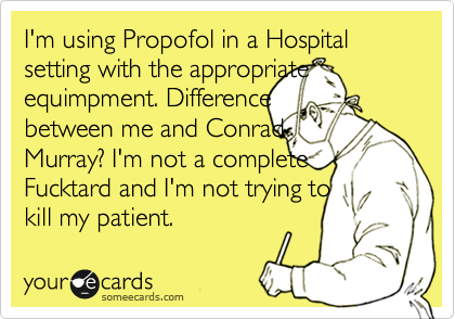 I'm using Propofol in a Hospital setting with the appropriate equimpment. Difference between me and Conrad Murray? I'm not a complete Fucktard and I'm not trying to kill my patient.