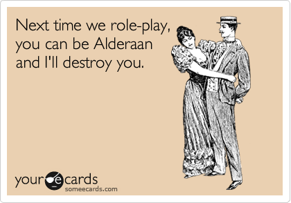 Next time we role-play, you can be Alderaan and I'll destroy you.
