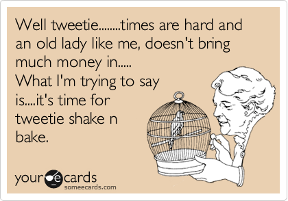 Well tweetie........times are hard and an old lady like me, doesn't bring much money in..... What I'm trying to say is....it's time for tweetie shake n bake.