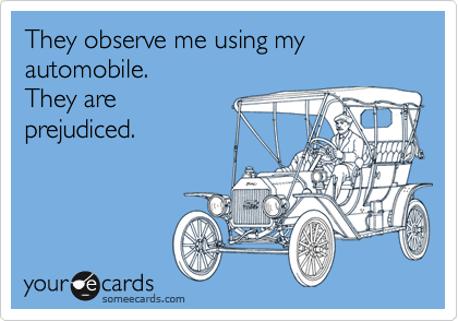 They observe me using my automobile.  They are prejudiced.