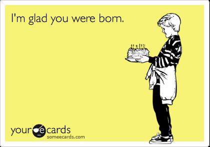 I'm glad you were born.