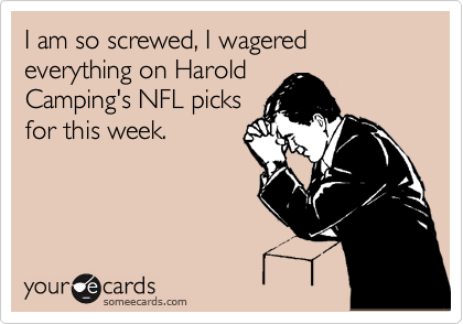 I am so screwed, I wagered everything on Harold Camping's NFL picks for this week.
