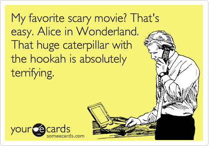 My favorite scary movie? That's easy. Alice in Wonderland.  That huge caterpillar with the hookah is absolutely terrifying.
