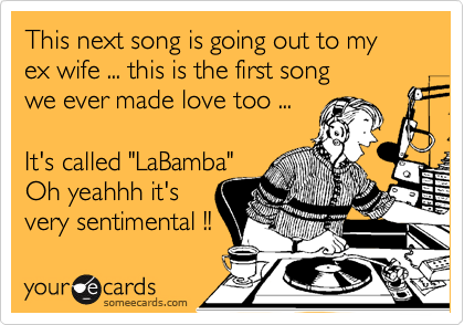 """This next song is going out to my ex wife ... this is the first song we ever made love too ...  It's called """"LaBamba"""" Oh yeahhh it's very sentimental !!"""