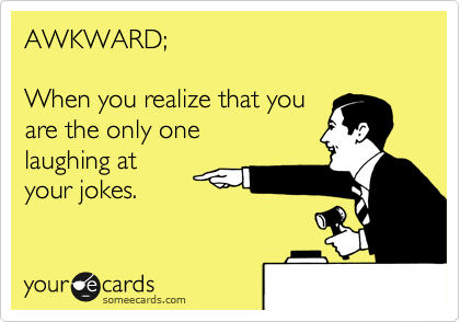 AWKWARD;  When you realize that you are the only one laughing at your jokes.