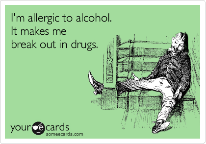 I'm allergic to alcohol.  It makes me  break out in drugs.