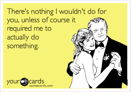 There's nothing I wouldn't do for you, unless of course it required me to actually do something.