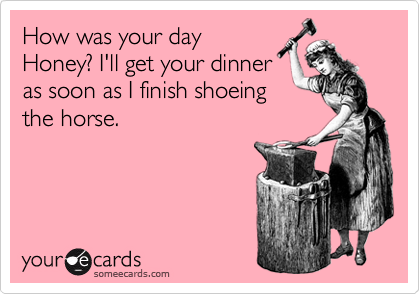 How was your day Honey? I'll get your dinner as soon as I finish shoeing the horse.