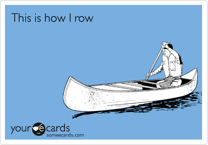 This is how I row