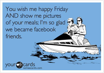 You wish me happy Friday  AND show me pictures  of your meals; I'm so glad  we became facebook friends.