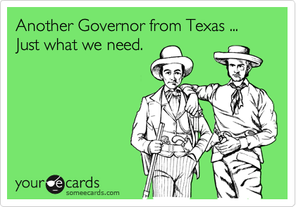 Another Governor from Texas ... Just what we need.