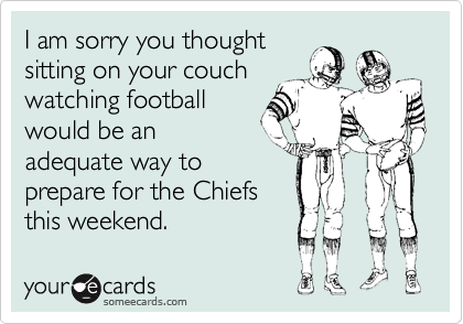 I am sorry you thought sitting on your couch watching football would be an adequate way to prepare for the Chiefs this weekend.