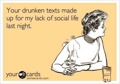 Your drunken texts made up for my lack of social life last night.
