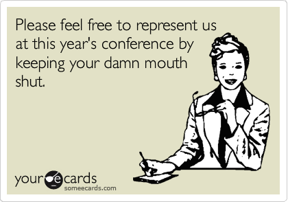 Please feel free to represent us at this year's conference by keeping your damn mouth shut.