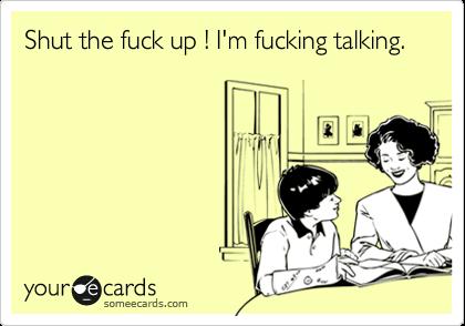 Shut the fuck up ! I'm fucking talking.