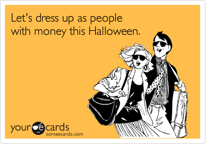Let's dress up as people  with money this Halloween.