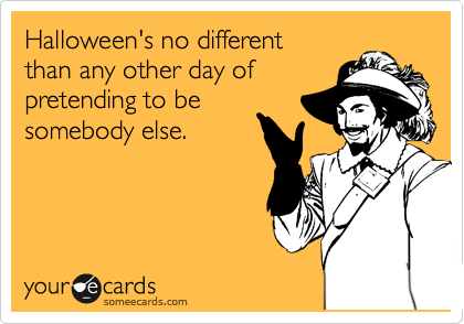 Halloween's no different  than any other day of pretending to be  somebody else.
