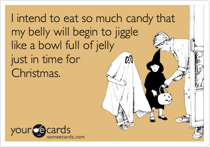 I intend to eat so much candy that my belly will begin to jiggle like a bowl full of jelly just in time for Christmas.