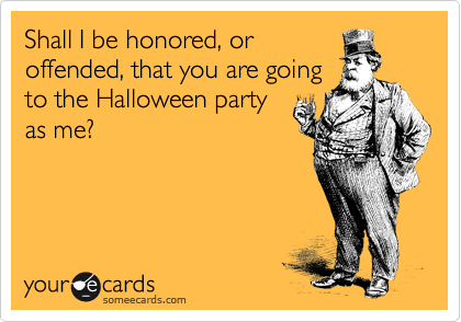 Shall I be honored, or offended, that you are going to the Halloween party as me?