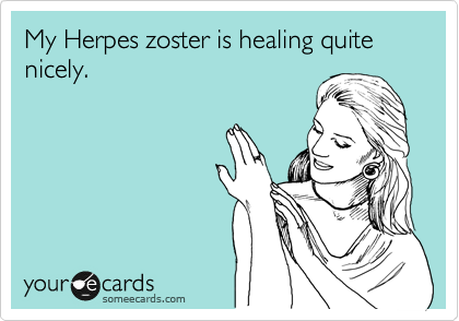 My Herpes zoster is healing quite nicely.
