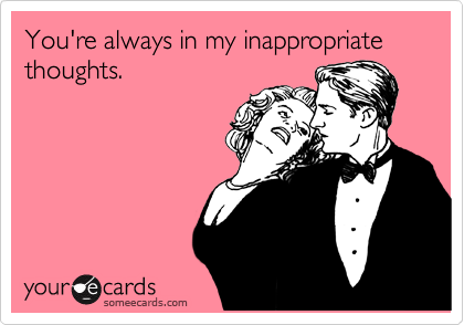 You're always in my inappropriate   thoughts.