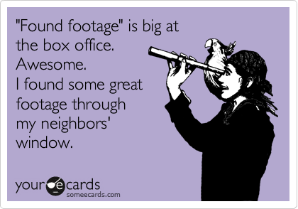 """Found footage"" is big at the box office. Awesome. I found some great footage through my neighbors' window."