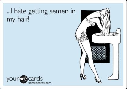 ...I hate getting semen in my hair!